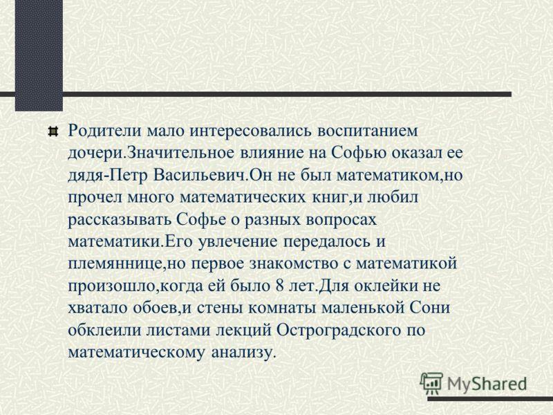 Родители мало интересовались воспитанием дочери.Значительное влияние на Софью оказал ее дядя-Петр Васильевич.Он не был математиком,но прочел много математических книг,и любил рассказывать Софье о разных вопросах математики.Его увлечение передалось и