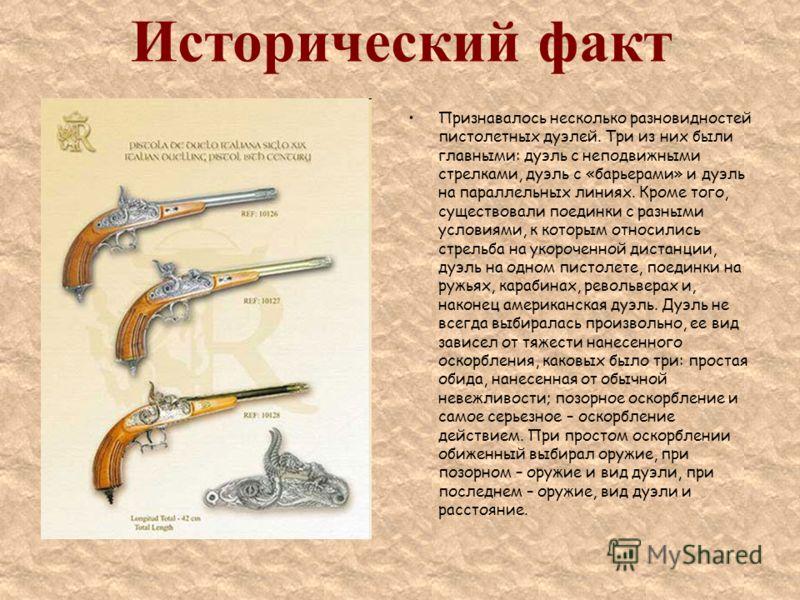 Исторический факт Признавалось несколько разновидностей пистолетных дуэлей. Три из них были главными: дуэль с неподвижными стрелками, дуэль с «барьерами» и дуэль на параллельных линиях. Кроме того, существовали поединки с разными условиями, к которым