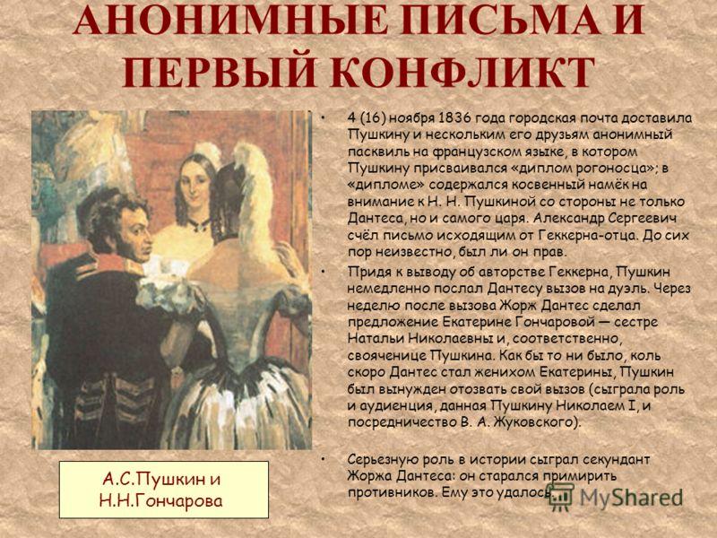 АНОНИМНЫЕ ПИСЬМА И ПЕРВЫЙ КОНФЛИКТ 4 (16) ноября 1836 года городская почта доставила Пушкину и нескольким его друзьям анонимный пасквиль на французском языке, в котором Пушкину присваивался «диплом рогоносца»; в «дипломе» содержался косвенный намёк н