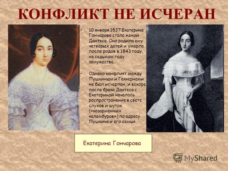 КОНФЛИКТ НЕ ИСЧЕРАН 10 января 1837 Екатерина Гончарова стала женой Дантеса. Она родила ему четверых детей и умерла после родов в 1843 году, на седьмом году замужества. Однако конфликт между Пушкиным и Геккернами не был исчерпан, и вскоре после брака