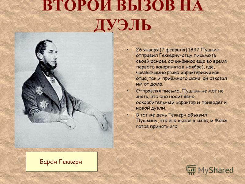 ВТОРОЙ ВЫЗОВ НА ДУЭЛЬ 26 января (7 февраля) 1837 Пушкин отправил Геккерну-отцу письмо (в своей основе сочинённое еще во время первого конфликта в ноябре), где, чрезвычайно резко характеризуя как отца, так и приёмного сына, он отказал им от дома. Отпр
