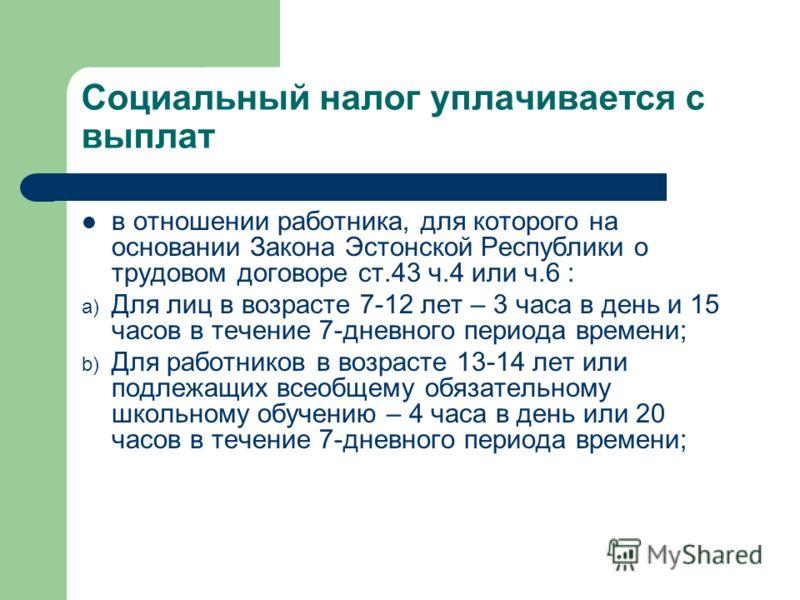 Социальный налог уплачивается с выплат в отношении работника, для которого на основании Закона Эстонской Республики о трудовом договоре ст.43 ч.4 или ч.6 : a) Для лиц в возрасте 7-12 лет – 3 часа в день и 15 часов в течение 7-дневного периода времени