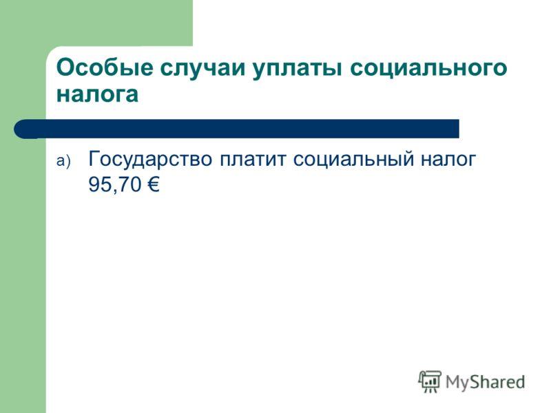 Особые случаи уплаты социального налога a) Государство платит социальный налог 95,70