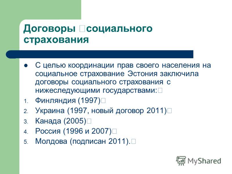 Договоры социального страхования С целью координации прав своего населения на социальное страхование Эстония заключила договоры социального страхования с нижеследующими государствами: 1. Финляндия (1997) 2. Украина (1997, новый договор 2011) 3. Канад