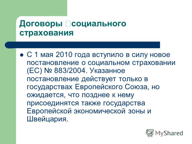 Договоры социального страхования С 1 мая 2010 года вступило в силу новое постановление о социальном страховании (ЕС) 883/2004. Указанное постановление действует только в государствах Европейского Союза, но ожидается, что позднее к нему присоединятся
