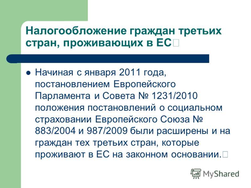 Налогообложение граждан третьих стран, проживающих в ЕС Начиная с января 2011 года, постановлением Европейского Парламента и Совета 1231/2010 положения постановлений о социальном страховании Европейского Союза 883/2004 и 987/2009 были расширены и на