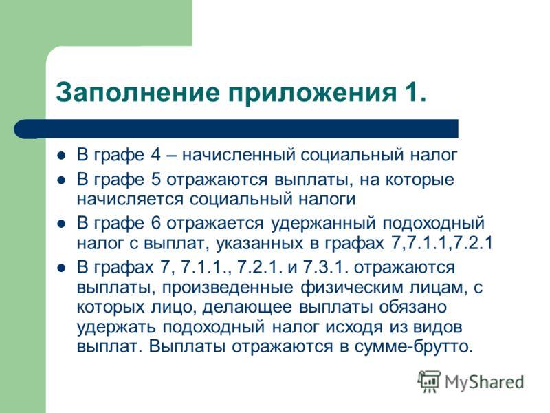 Заполнение приложения 1. В графе 4 – начисленный социальный налог В графе 5 отражаются выплаты, на которые начисляется социальный налоги В графе 6 отражается удержанный подоходный налог с выплат, указанных в графах 7,7.1.1,7.2.1 В графах 7, 7.1.1., 7
