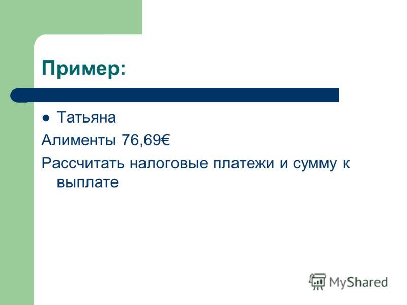 Пример: Татьяна Алименты 76,69 Рассчитать налоговые платежи и сумму к выплате