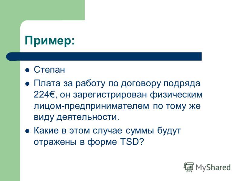 Пример: Степан Плата за работу по договору подряда 224, он зарегистрирован физическим лицом-предпринимателем по тому же виду деятельности. Какие в этом случае суммы будут отражены в форме TSD?