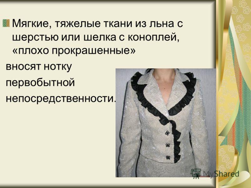 Мягкие, тяжелые ткани из льна с шерстью или шелка с коноплей, «плохо прокрашенные» вносят нотку первобытной непосредственности.