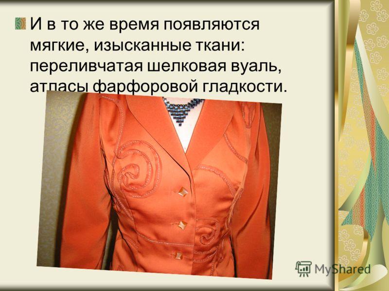 И в то же время появляются мягкие, изысканные ткани: переливчатая шелковая вуаль, атласы фарфоровой гладкости.