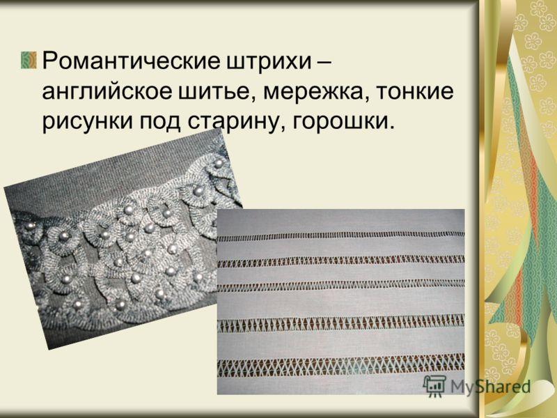 Романтические штрихи – английское шитье, мережка, тонкие рисунки под старину, горошки.