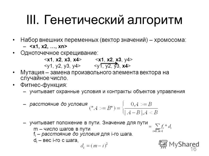 III. Генетический алгоритм Набор внешних переменных (вектор значений) – хромосома: – Одноточечное скрещивание: Мутация – замена произвольного элемента вектора на случайное число. Фитнес-функция: –учитывает охранные условия и контракты объектов управл