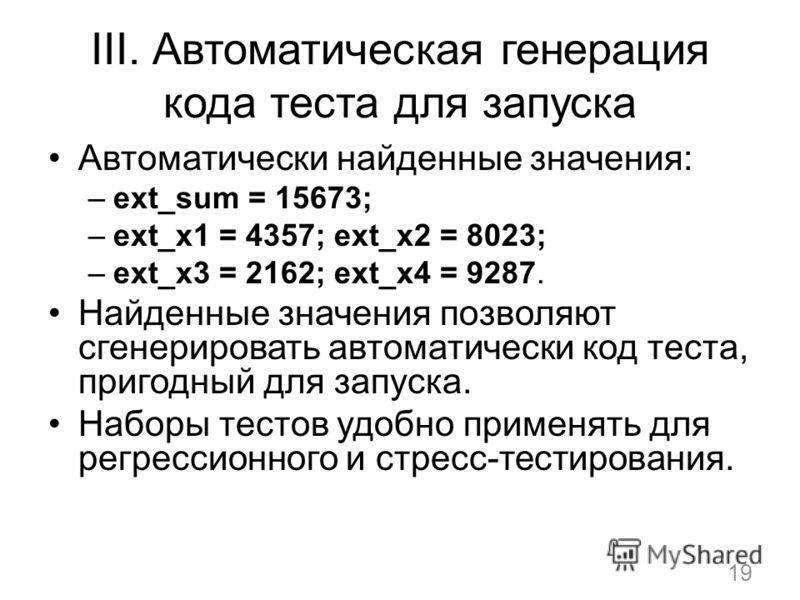 III. Автоматическая генерация кода теста для запуска Автоматически найденные значения: –ext_sum = 15673; –ext_x1 = 4357; ext_x2 = 8023; –ext_x3 = 2162; ext_x4 = 9287. Найденные значения позволяют сгенерировать автоматически код теста, пригодный для з