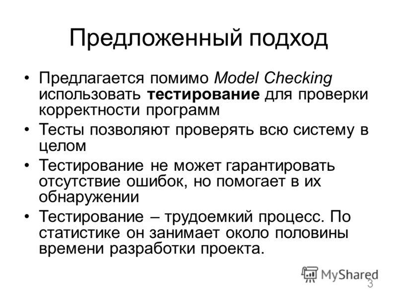 Предложенный подход Предлагается помимо Model Checking использовать тестирование для проверки корректности программ Тесты позволяют проверять всю систему в целом Тестирование не может гарантировать отсутствие ошибок, но помогает в их обнаружении Тест