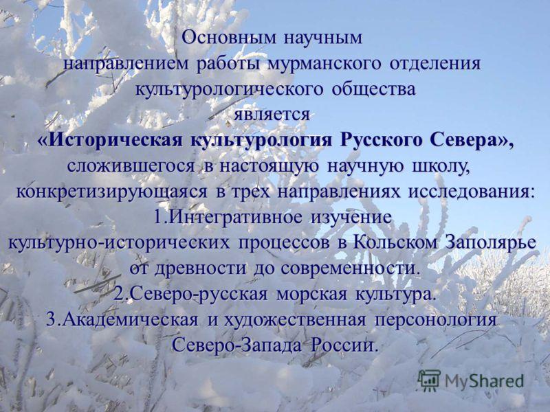 Основным научным направлением работы мурманского отделения культурологического общества является «Историческая культурология Русского Севера», сложившегося в настоящую научную школу, конкретизирующаяся в трех направлениях исследования: 1.Интегративно