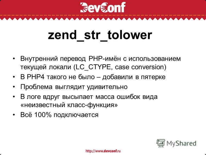 zend_str_tolower Внутренний перевод PHP-имён с использованием текущей локали (LC_CTYPE, case conversion) В PHP4 такого не было – добавили в пятерке Проблема выглядит удивительно В логе вдруг высыпает масса ошибок вида «неизвестный класс-функция» Всё