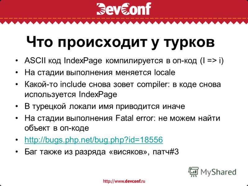 Что происходит у турков ASCII код IndexPage компилируется в оп-код (I => i) На стадии выполнения меняется locale Какой-то include снова зовет compiler: в коде снова используется IndexPage В турецкой локали имя приводится иначе На стадии выполнения Fa