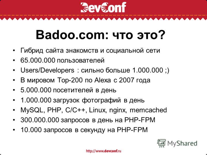 Badoo.com: что это? Гибрид сайта знакомств и социальной сети 65.000.000 пользователей Users/Developers : cильно больше 1.000.000 ;) В мировом Top-200 по Alexa с 2007 года 5.000.000 посетителей в день 1.000.000 загрузок фотографий в день MySQL, PHP, C