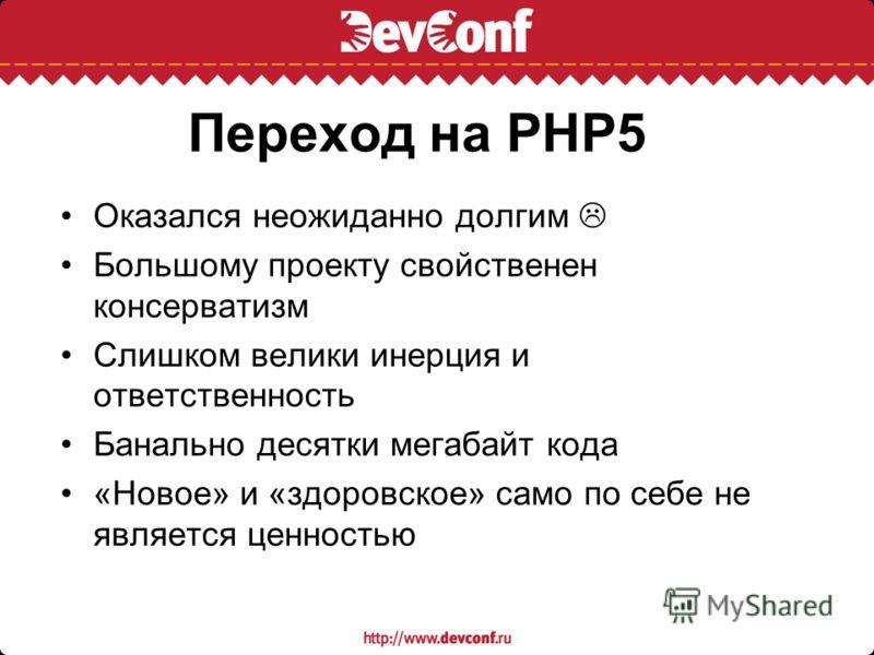 Переход на PHP5 Оказался неожиданно долгим Большому проекту свойственен консерватизм Слишком велики инерция и ответственность Банально десятки мегабайт кода «Новое» и «здоровское» само по себе не является ценностью