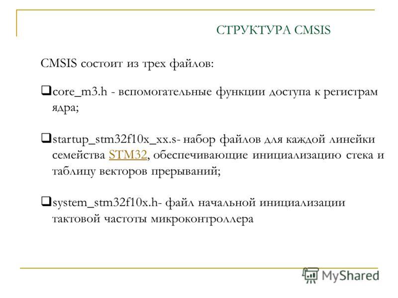 CMSIS состоит из трех файлов: core_m3.h - вспомогательные функции доступа к регистрам ядра; startup_stm32f10x_xx.s- набор файлов для каждой линейки семейства STM32, обеспечивающие инициализацию стека и таблицу векторов прерываний;STM32 system_stm32f1