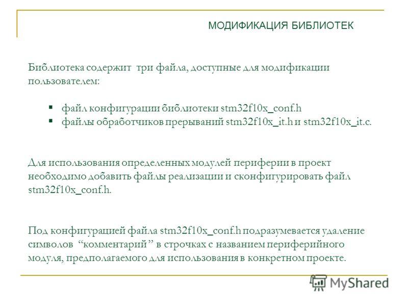Библиотека содержит три файла, доступные для модификации пользователем: файл конфигурации библиотеки stm32f10x_conf.h файлы обработчиков прерываний stm32f10x_it.h и stm32f10x_it.c. Для использования определенных модулей периферии в проект необходимо