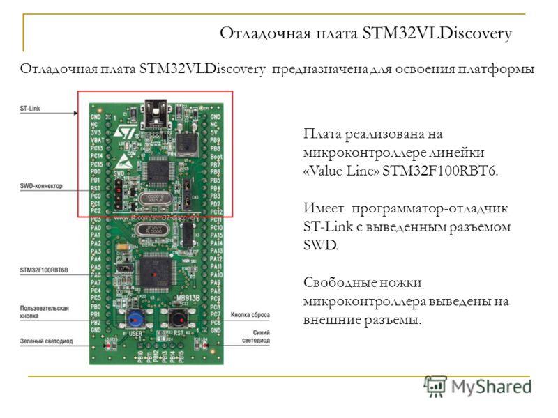 Отладочная плата STM32VLDiscovery Плата реализована на микроконтроллере линейки «Value Line» STM32F100RBT6. Имеет программатор-отладчик ST-Link с выведенным разъемом SWD. Свободные ножки микроконтроллера выведены на внешние разъемы. Отладочная плата