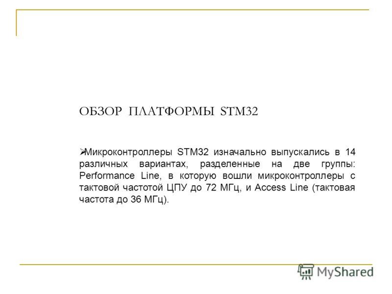 ОБЗОР ПЛАТФОРМЫ STM32 Микроконтроллеры STM32 изначально выпускались в 14 различных вариантах, разделенные на две группы: Performance Line, в которую вошли микроконтроллеры с тактовой частотой ЦПУ до 72 МГц, и Access Line (тактовая частота до 36 МГц).