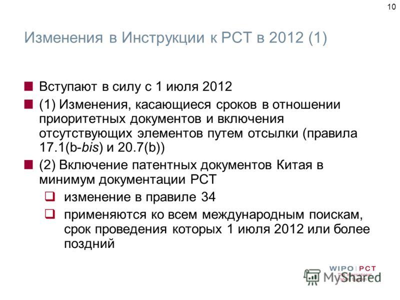 10 Изменения в Инструкции к РСТ в 2012 (1) Вступают в силу с 1 июля 2012 (1) Изменения, касающиеся сроков в отношении приоритетных документов и включения отсутствующих элементов путем отсылки (правила 17.1(b-bis) и 20.7(b)) (2) Включение патентных до