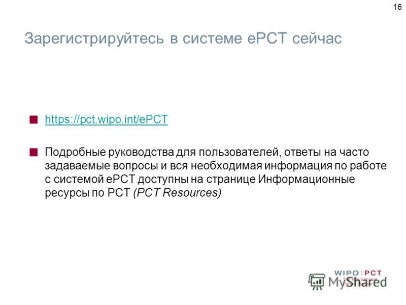 16 Зарегистрируйтесь в системе еРСТ сейчас https://pct.wipo.int/ePCT Подробные руководства для пользователей, ответы на часто задаваемые вопросы и вся необходимая информация по работе с системой еРСТ доступны на странице Информационные ресурсы по РСТ