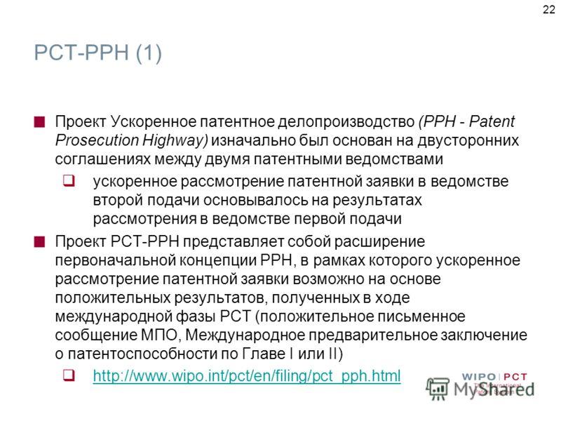 22 PCT-PPH (1) Проект Ускоренное патентное делопроизводство (РРН - Patent Prosecution Highway) изначально был основан на двусторонних соглашениях между двумя патентными ведомствами ускоренное рассмотрение патентной заявки в ведомстве второй подачи ос