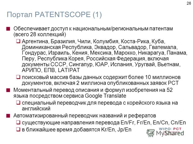 26 Портал PATENTSCOPE (1) Обеспечивает доступ к национальным/региональным патентам (всего 28 коллекций) Аргентина, Бразилия, Чили, Колумбия, Коста-Рика, Куба, Доминиканская Республика, Эквадор, Сальвадор, Гватемала, Гондурас, Израиль, Кения, Мексика,