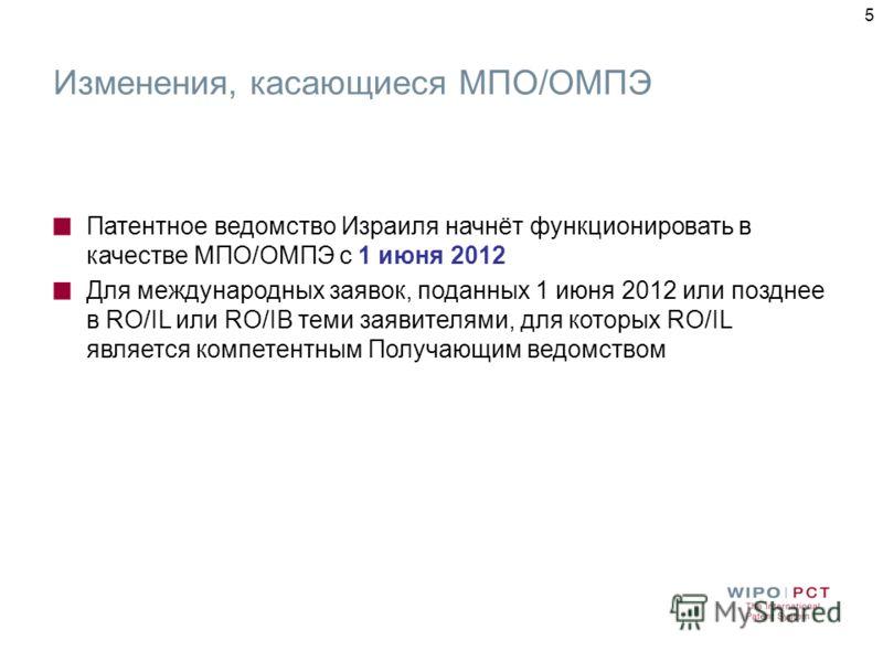 5 Изменения, касающиеся МПО/ОМПЭ Патентное ведомство Израиля начнёт функционировать в качестве МПО/ОМПЭ с 1 июня 2012 Для международных заявок, поданных 1 июня 2012 или позднее в RO/IL или RO/IB теми заявителями, для которых RO/IL является компетентн