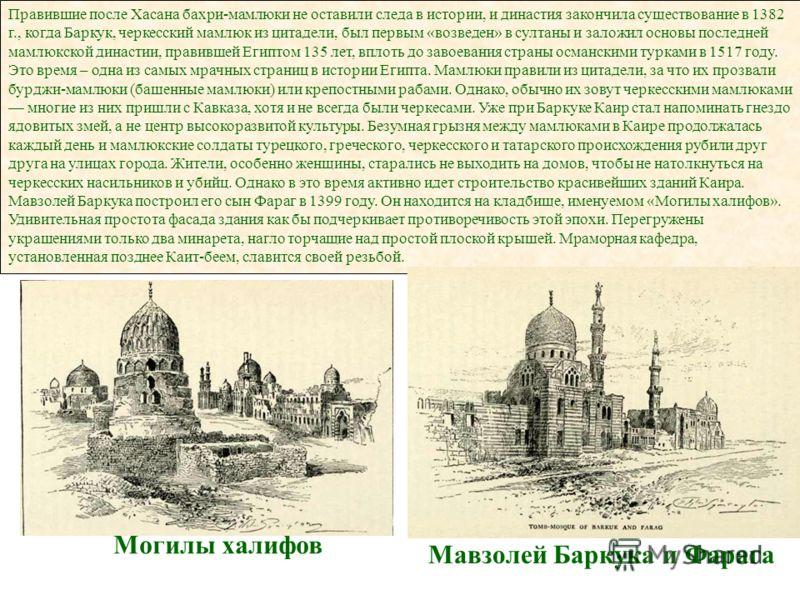 Правившие после Хасана бахри-мамлюки не оставили следа в истории, и династия закончила существование в 1382 г., когда Баркук, черкесский мамлюк из цитадели, был первым «возведен» в султаны и заложил основы последней мамлюкской династии, правившей Еги