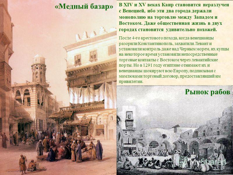 «Медный базар» В XIV и XV веках Каир становится неразлучен с Венецией, ибо эти два города держали монополию на торговлю между Западом и Востоком. Даже общественная жизнь в двух городах становится удивительно похожей. После 4-го крестового похода, ког