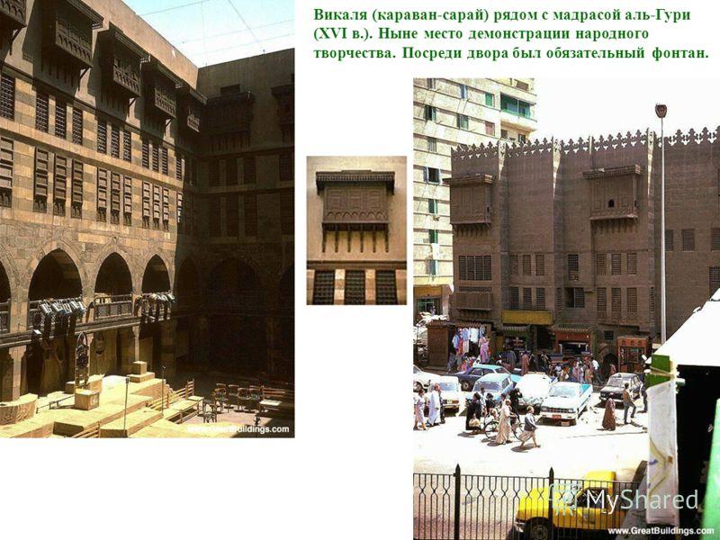 Викаля (караван-сарай) рядом с мадрасой аль-Гури (XVI в.). Ныне место демонстрации народного творчества. Посреди двора был обязательный фонтан.