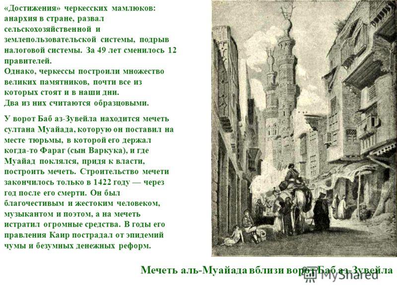 «Достижения» черкесских мамлюков: анархия в стране, развал сельскохозяйственной и землепользовательской системы, подрыв налоговой системы. За 49 лет сменилось 12 правителей. Однако, черкессы построили множество великих памятников, почти все из которы