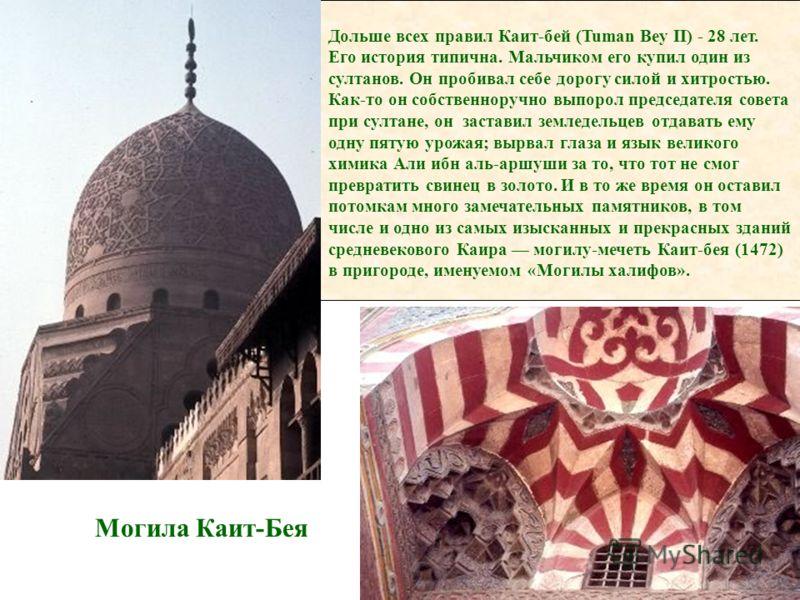 Могила Каит-Бея Дольше всех правил Каит-бей (Tuman Bey II) - 28 лет. Его история типична. Мальчиком его купил один из султанов. Он пробивал себе дорогу силой и хитростью. Как-то он собственноручно выпорол председателя совета при султане, он заставил