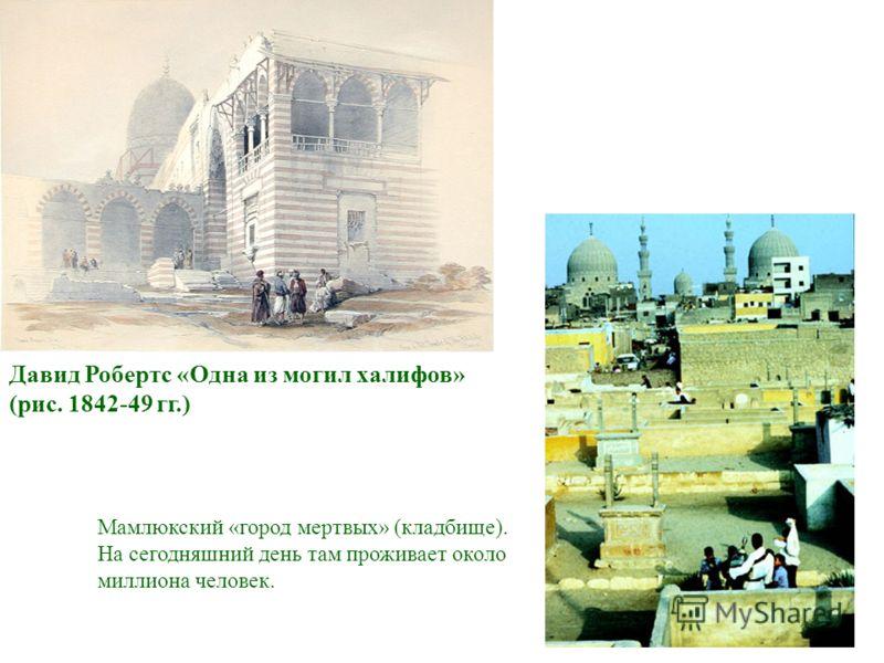 Давид Робертс «Одна из могил халифов» (рис. 1842-49 гг.) Мамлюкский «город мертвых» (кладбище). На сегодняшний день там проживает около миллиона человек.