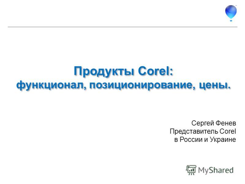 Сергей Фенев Представитель Corel в России и Украине Продукты Corel: функционал, позиционирование, цены.