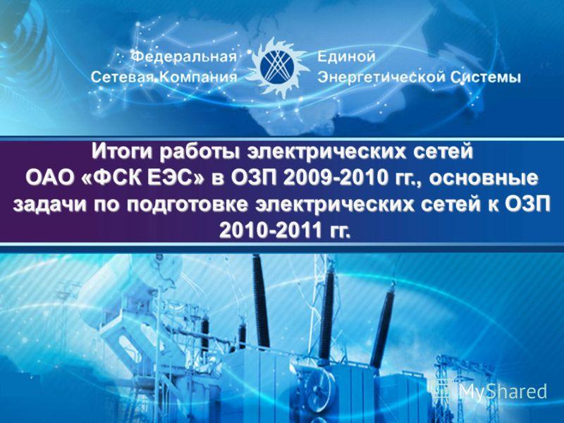 Итоги работы электрических сетей ОАО «ФСК ЕЭС» в ОЗП 2009-2010 гг., основные задачи по подготовке электрических сетей к ОЗП 2010-2011 гг. 2010-2011 гг.