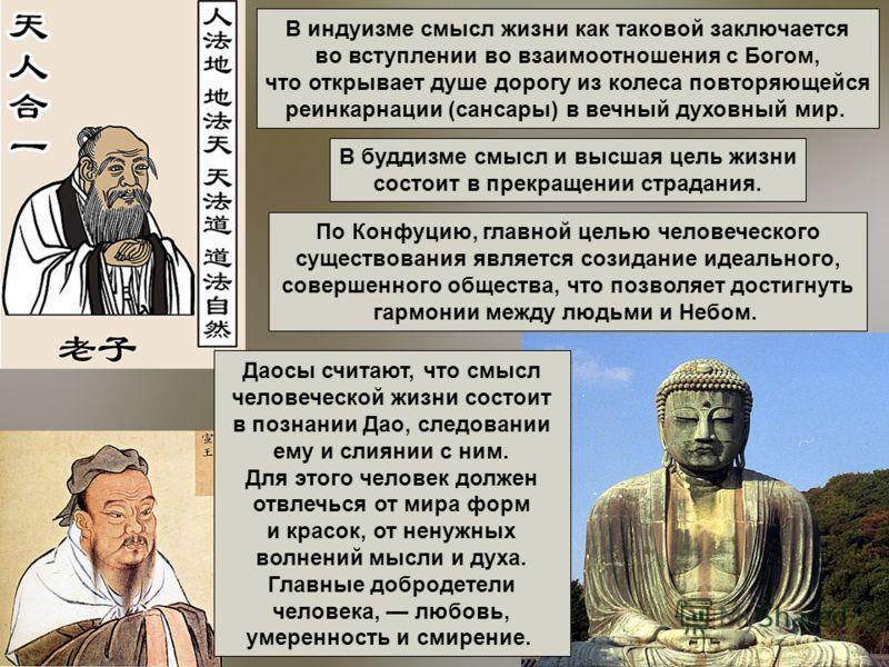 В индуизме смысл жизни как таковой заключается во вступлении во взаимоотношения с Богом, что открывает душе дорогу из колеса повторяющейся реинкарнации (сансары) в вечный духовный мир. В буддизме смысл и высшая цель жизни состоит в прекращении страда