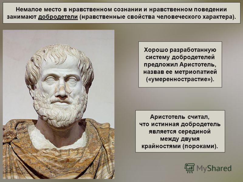 Немалое место в нравственном сознании и нравственном поведении занимают добродетели (нравственные свойства человеческого характера). Хорошо разработанную систему добродетелей предложил Аристотель, назвав ее метриопатией («умереннострастие»). Аристоте