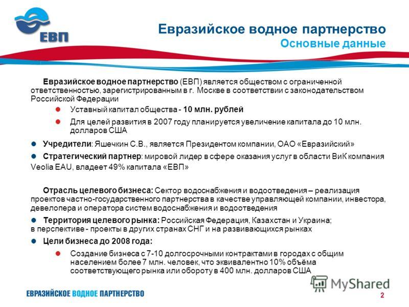 2 Евразийское водное партнерство (ЕВП) является обществом с ограниченной ответственностью, зарегистрированным в г. Москве в соответствии с законодательством Российской Федерации Уставный капитал общества - 10 млн. рублей Для целей развития в 2007 год