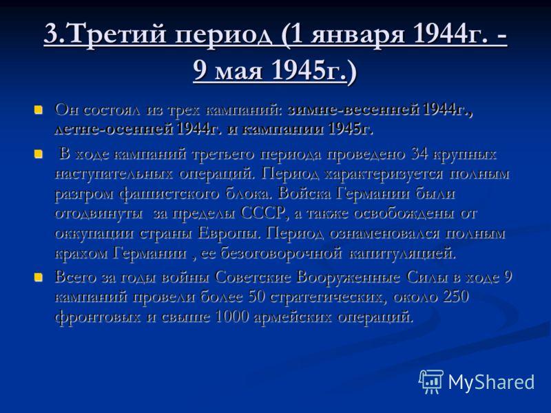 3.Третий период (1 января 1944г. - 9 мая 1945г.) Он состоял из трех кампаний: зимне-весенней 1944г., летне-осенней 1944г. и кампании 1945г. Он состоял из трех кампаний: зимне-весенней 1944г., летне-осенней 1944г. и кампании 1945г. В ходе кампаний тре