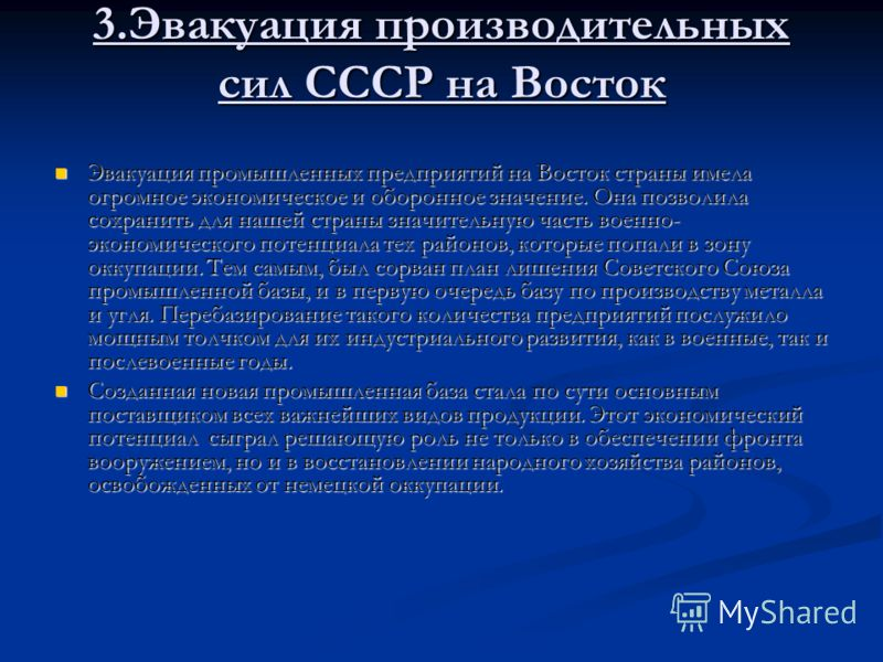 3.Эвакуация производительных сил СССР на Восток Эвакуация промышленных предприятий на Восток страны имела огромное экономическое и оборонное значение. Она позволила сохранить для нашей страны значительную часть военно- экономического потенциала тех р