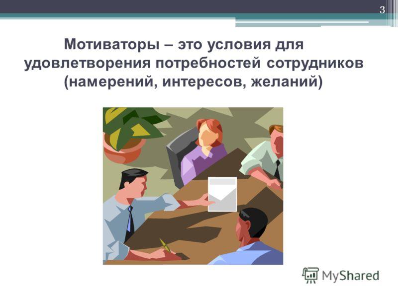 Мотиваторы – это условия для удовлетворения потребностей сотрудников (намерений, интересов, желаний) 3