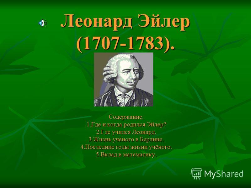 Леонард Эйлер (1707-1783). Содержание. 1.Где и когда родился Эйлер? 2.Где учился Леонард. 3.Жизнь учёного в Берлине. 4.Последние годы жизни учёного. 5.Вклад в математику.