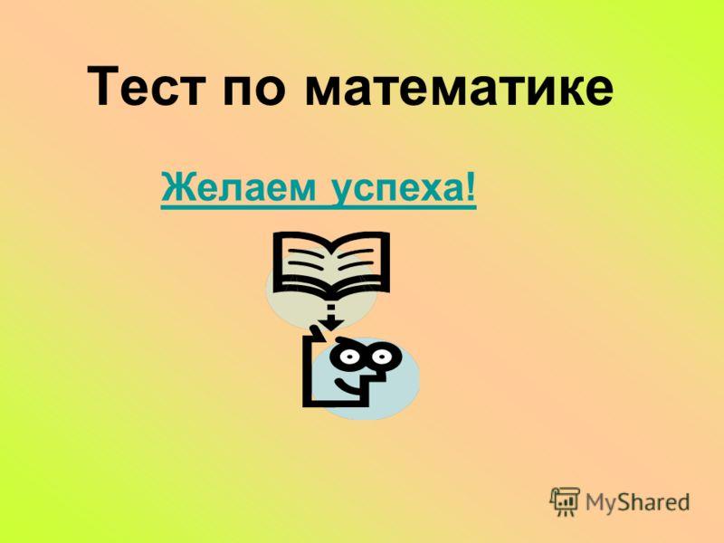 Тест по математике Желаем успеха!