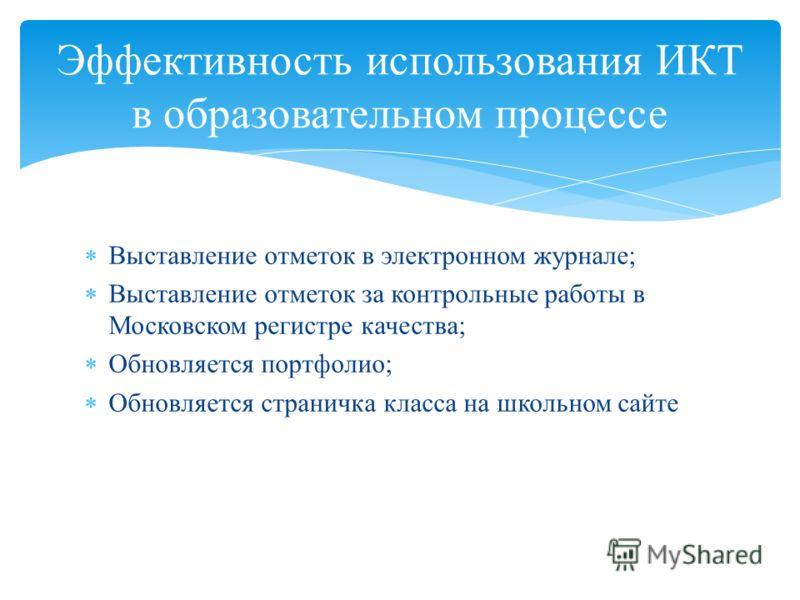 Выставление отметок в электронном журнале; Выставление отметок за контрольные работы в Московском регистре качества; Обновляется портфолио; Обновляется страничка класса на школьном сайте Эффективность использования ИКТ в образовательном процессе